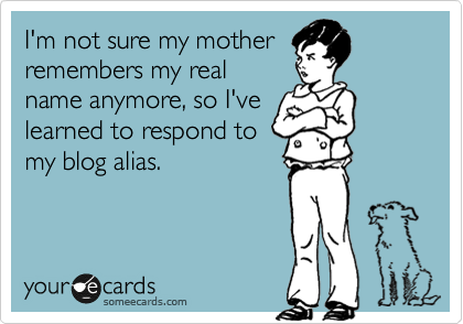 someecards.com - I'm not sure my mother remembers my real name anymore, so I've learned to respond to my blog alias.