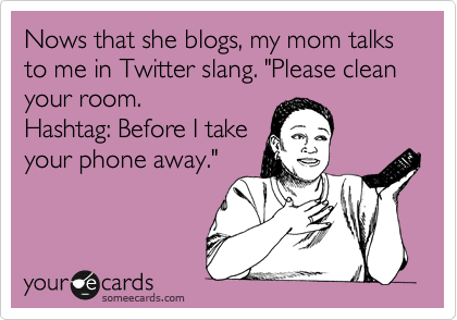 someecards.com - Nows that she blogs, my mom talks to me in Twitter slang.