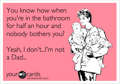 Funny Baby Ecard: You know how when you're in the bathroom for half an hour and nobody bothers you? Yeah, I don't...I'm not a Dad...