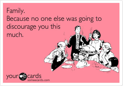 Funny Family Ecard: Family. Because no one else was going to discourage you this much.