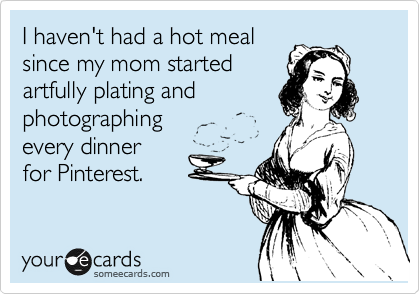someecards.com - I haven't had a hot meal since my mom started artfully plating and photographing every dinner for Pinterest.