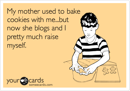 someecards.com - My mother used to bake cookies with me...but now she blogs and I pretty much raise myself.