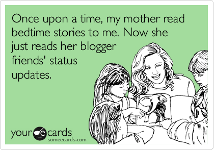 someecards.com - Once upon a time, my mother read bedtime stories to me. Now she just reads her blogger friends' status updates.