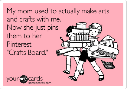 someecards.com - My mom used to actually make arts and crafts with me. Now she just pins them to her Pinterest