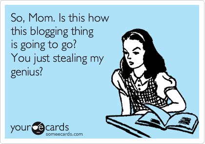 someecards.com - So, Mom. Is this how this blogging thing is going to go? You just stealing my genius?