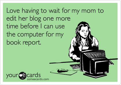 someecards.com - Love having to wait for my mom to edit her blog one more time before I can use the computer for my book report.