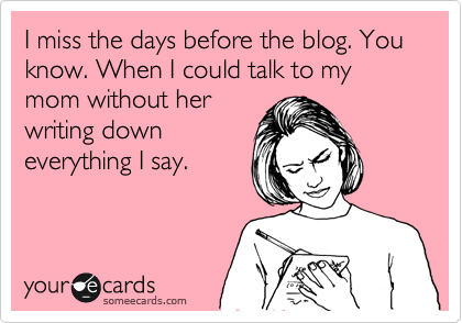 someecards.com - I miss the days before the blog. You know. When I could talk to my mom without her writing down everything I say.
