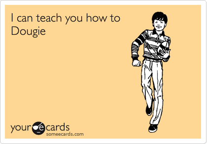 someecards.com - I can teach you how to Dougie