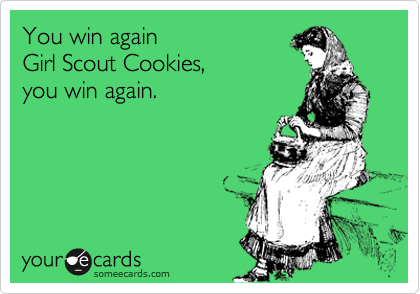 someecards.com - You win again Girl Scout Cookies, you win again.