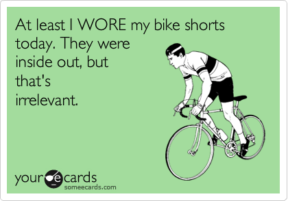 someecards.com - At least I WORE my bike shorts today. They were inside out, but that's irrelevant.