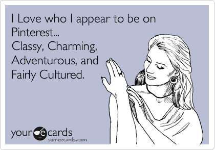 Funny Confession Ecard: I Love who I appear to be on Pinterest... Classy, Charming, Adventurous, and Fairly Cultured.