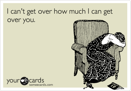 someecards.com - I can't get over how much I can get over you.