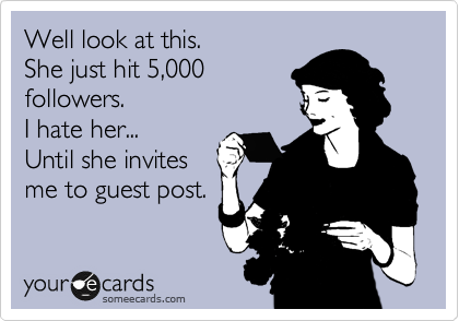 Funny Confession Ecard: Well look at this. She just hit 5,000 followers. I hate her... Until she invites me to guest post.