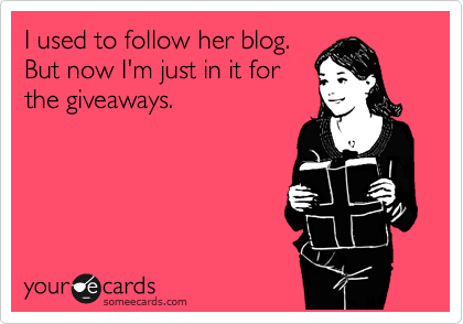 Funny Confession Ecard: I used to follow her blog. But now I'm just in it for the giveaways.