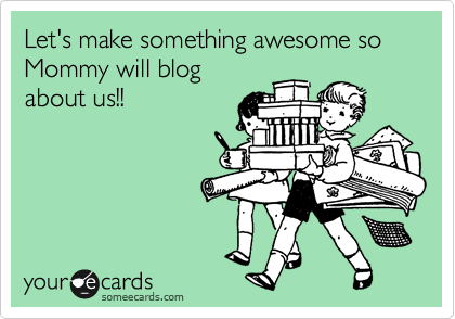 Funny Family Ecard: Let's make something awesome so Mommy will blog about us!!