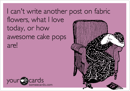 Funny Confession Ecard: I can't write another post on fabric flowers, what I love today, or how awesome cake pops are!