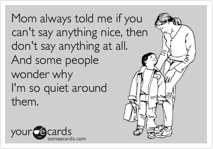 Funny Reminders Ecard: Mom always told me if you can't say anything nice, then don't say anything at all. And some people wonder why I'm so quiet around them.