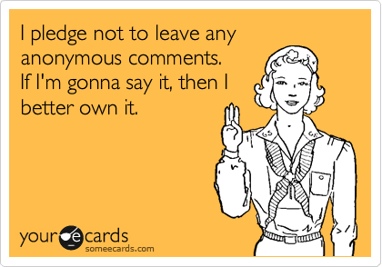 Funny Encouragement Ecard: I pledge not to leave any anonymous comments. If I'm gonna say it, then I better own it.