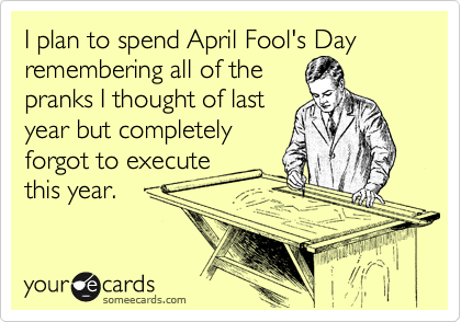 someecards.com - I plan to spend April Fool's Day remembering all of the pranks I thought of last year but completely forgot to execute this year.