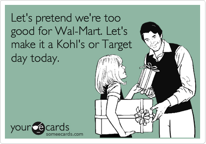 someecards.com - Let's pretend we're too good for Wal-Mart. Let's make it a Kohl's or Target day today.