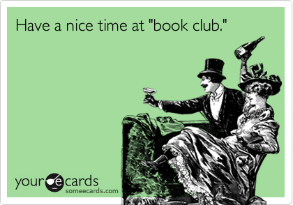 Funny Courtesy Hello Ecard: Have a nice time at 'book club.'