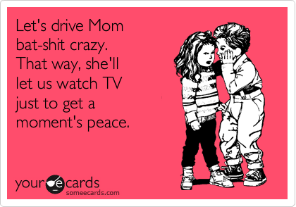 Funny Family Ecard: Let's drive Mom bat-shit crazy. That way, she'll let us watch TV just to get a moment's peace.