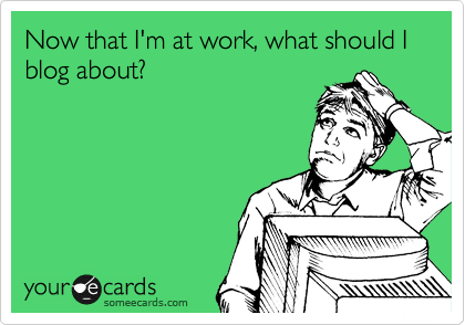 someecards.com - Now that I'm at work, what should I blog about?