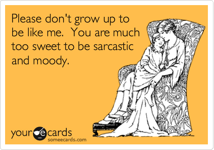Funny Family Ecard: Please don't grow up to be like me. You are much too sweet to be sarcastic and moody.
