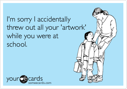 someecards.com - I'm sorry I accidentally threw out all your 'artwork' while you were at school.