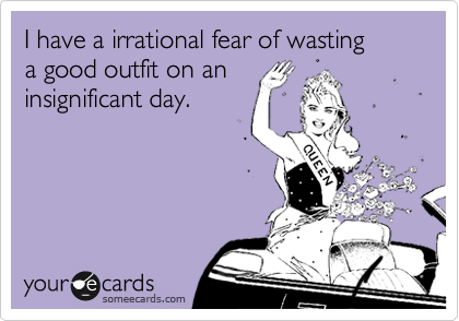 Funny Confession Ecard: I have a irrational fear of wasting a good outfit on an insignificant day.
