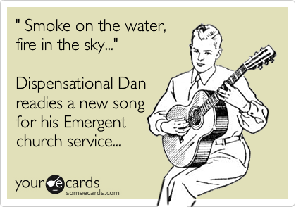 Funny Cry for Help Ecard: ' Smoke on the water, fire in the sky...' Dispensational Dan readies a new song for his Emergent church service...