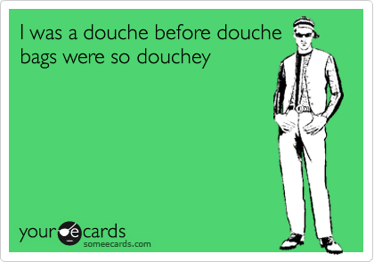 Go Back > Gallery For > Ecards About Douchebags  Quotes About Guys Being Douchebags