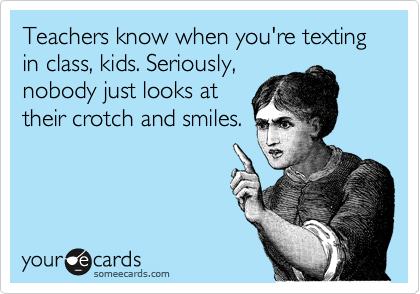 someecards.com - Teachers know when you're texting in class, kids. Seriously, nobody just looks at their crotch and smiles.