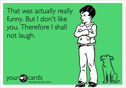 Funny Friendship Ecard: That was actually really funny. But I don't like you. Therefore I shall not laugh.