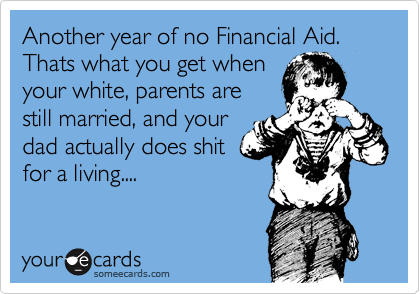 Funny College Ecard: Another year of no Financial Aid. Thats what you get when your white, parents are still married, and your dad actually does shit for a living....