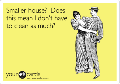 someecards.com - Smaller house? Does this mean I don't have to clean as much?