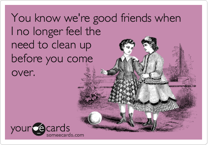 Funny Friendship Ecard: You know we're good friends when I no longer feel the need to clean up before you come over.
