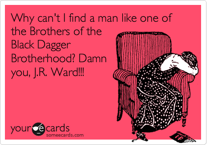 someecards.com - Why can't I find a man like one of the Brothers of the Black Dagger Brotherhood? Damn you, J.R. Ward!!!