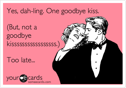 someecards.com - Yes, dah-ling. One goodbye kiss. (But, not a goodbye kisssssssssssssssss.) Too late...