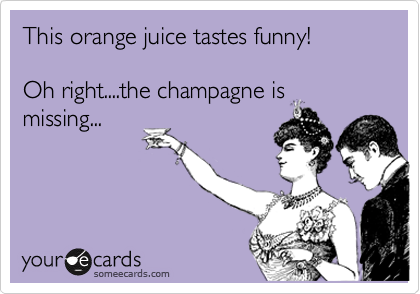 someecards.com - This orange juice tastes funny! Oh right....the champagne is missing...
