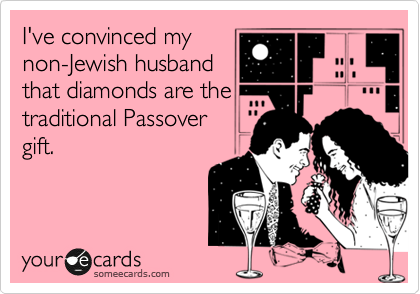 someecards.com - I've convinced my non-Jewish husband that diamonds are the traditional Passover gift.
