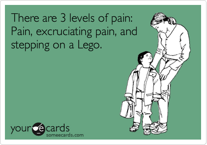 someecards.com - There are 3 levels of pain: Pain, excruciating pain, and stepping on a Lego.