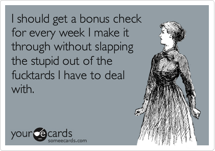 someecards.com - I should get a bonus check for every week I make it through without slapping the stupid out of the fucktards I have to deal with.