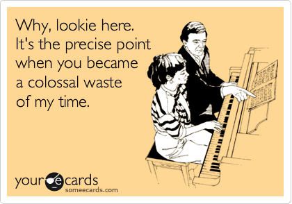 someecards.com - Why, lookie here. It's the precise point when you became a colossal waste of my time.