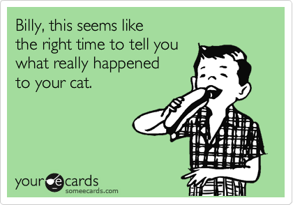 someecards.com - Billy, this seems like the right time to tell you what really happened to your cat.