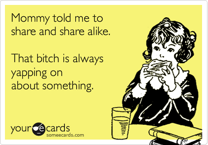 someecards.com - Mommy told me to share and share alike. That bitch is always yapping on about something.