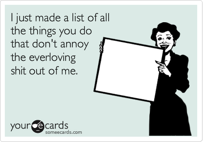 someecards.com - I just made a list of all the things you do that don't annoy the everloving shit out of me.