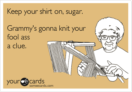 someecards.com - Keep your shirt on, sugar. Grammy's gonna knit your fool ass a clue.