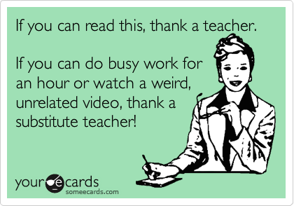 someecards.com - If you can read this, thank a teacher. If you can do busy work for an hour or watch a weird, unrelated video, thank a substitute teacher!