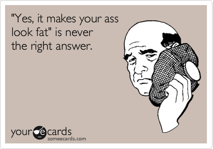 someecards.com - 'Yes, it makes your ass look fat' is never the right answer.